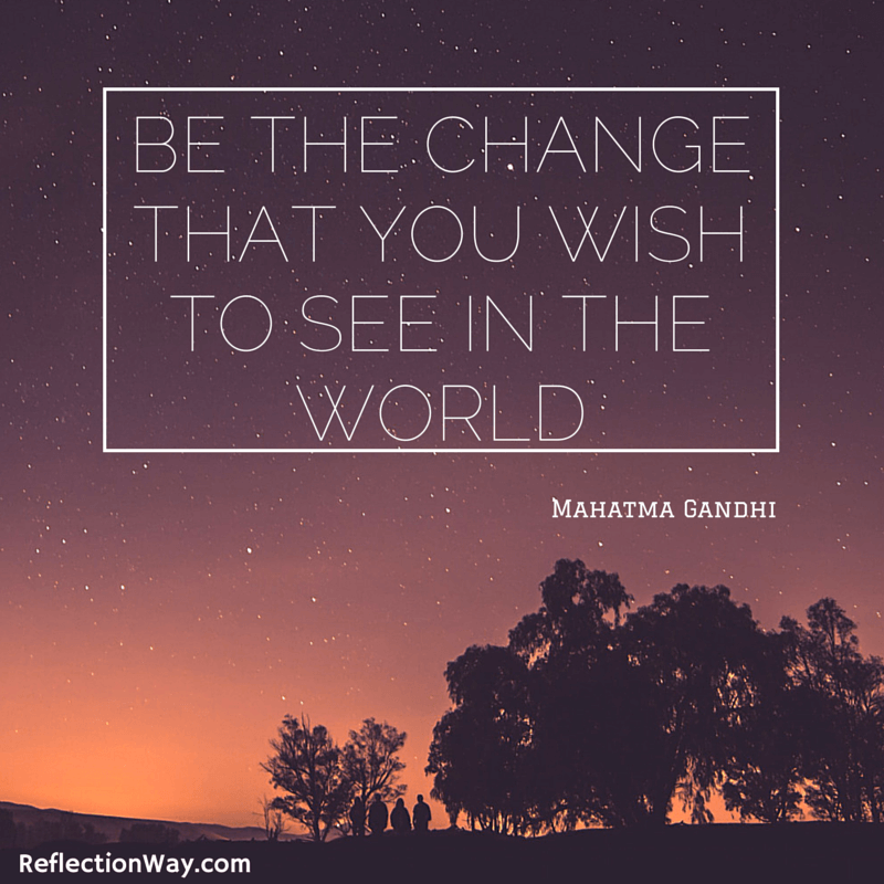 be the change you wish to see in this world